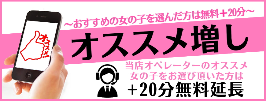 「オススメ増し」オススメ女の子を選んだ方は+20分無料延長イベント!!